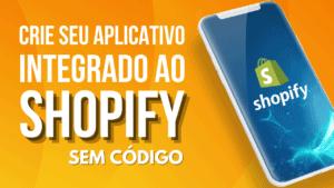 Criando um aplicativo integrado ao Shopify (grátis e sem programar)